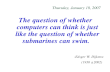Thursday, January 18, 2007 The question of whether computers can think is just like the question of whether submarines can swim. -Edsger W. Dijkstra (1930.