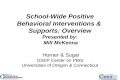 School-Wide Positive Behavioral Interventions & Supports: Overview Presented by: Milt McKenna Horner & Sugai OSEP Center on PBIS Universities of Oregon.