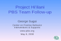 Project Hi'ilani PBS Team Follow-up George Sugai Center on Positive Behavior Interventions & Supports www.pbis.org May 6, 2008.