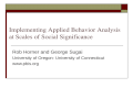 Implementing Applied Behavior Analysis at Scales of Social Significance Rob Horner and George Sugai University of Oregon- University of Connecticut www.pbis.org.