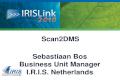Scan2DMS Sebastiaan Bos Business Unit Manager I.R.I.S. Netherlands.