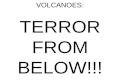 VOLCANOES: TERROR FROM BELOW!!!. VOLCANOES AN UNCERTAIN THREAT.