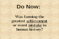 Do Now: Was farming the greatest achievement or worst mistake in human history?