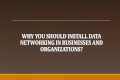 Why You Should Install Data Networking in Businesses and Organization?
