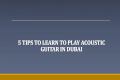 5 Tips to Learn to Play Acoustic Guitar in Dubai