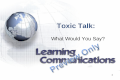 1 Toxic Talk: What Would You Say?. 2 Learning Objectives Define toxic talk Identify the negative effects of toxic talk in the workplace Recognize when.