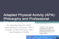Adapted Physical Activity (APA): Philosophy and Professional Education Dr. Claudine Sherrill, CAPE* Texas Woman's University (TWU) Founder of APA Prof.