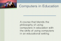 Computers in Education A course that blends the philosophy of using computers in education with the skills of using computers in an educational setting.