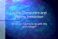 Laptop Computers and Writing Instruction What am I going to do with this technology?