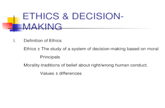 ETHICS & DECISION-MAKING I. Definition of Ethics Ethics – The study of a system of decision-making based on moral Principals Morality-traditions of belief