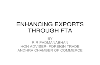 ENHANCING EXPORTS THROUGH FTA BY R R PADMANABHAN HON ADVISER- FOREIGN TRADE ANDHRA CHAMBER OF COMMERCE