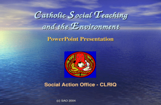 (c) SAO 2004 C atholic S ocial T eaching and the E nvironment PowerPoint Presentation Social Action Office - CLRIQ