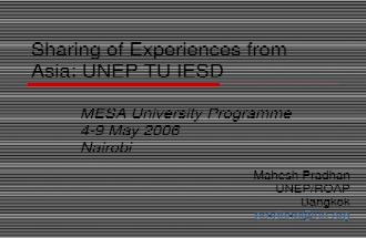 Sharing of Experiences from Asia: UNEP TU IESD MESA University Programme 4-9 May 2006 Nairobi Mahesh Pradhan UNEP/ROAP Bangkok pradhan@un.org.