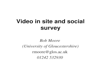 Video in site and social survey Bob Moore (University of Gloucestershire) rmoore@glos.ac.uk 01242 532930.