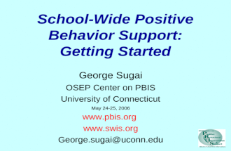 School-Wide Positive Behavior Support: Getting Started George Sugai OSEP Center on PBIS University of Connecticut May 24-25, 2006 www.pbis.org www.swis.org.