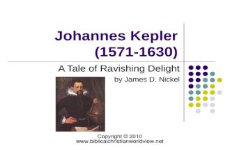 Johannes Kepler (1571-1630) A Tale of Ravishing Delight by James D. Nickel Copyright 2010 www.biblicalchristianworldview.net.