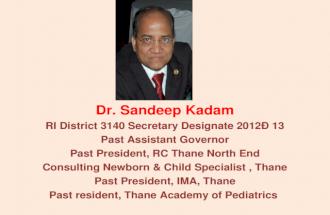 Dr. Sandeep Kadam RI District 3140 Secretary Designate 201213 Past Assistant Governor Past President, RC Thane North End Consulting Newborn & Child Specialist,
