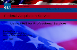 Federal Acquisition Service U.S. General Services Administration Using MAS for Professional Services Brad deMers Senior Contracting Officer General Service.