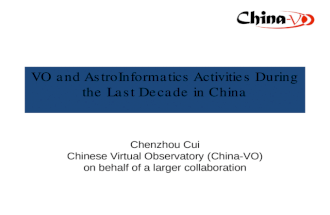 VO and AstroInformatics Activities During the Last Decade in China Chenzhou Cui Chinese Virtual Observatory (China-VO) on behalf of a larger collaboration