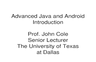 Advanced Java and Android Introduction Prof. John Cole Senior Lecturer The University of Texas at Dallas.