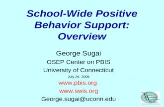 School-Wide Positive Behavior Support: Overview George Sugai OSEP Center on PBIS University of Connecticut July 26, 2006 www.pbis.org www.swis.org George.sugai@uconn.edu.