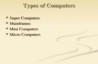 Types of Computers Super Computers Super Computers Mainframes Mainframes Mini Computers Mini Computers Micro Computers Micro Computers.