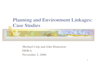 1 Planning and Environment Linkages: Case Studies Michael Culp and John Humeston FHWA November 2, 2006.