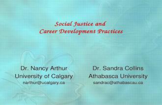 Social Justice and Career Development Practices Dr. Nancy Arthur University of Calgary narthur@  Dr. Sandra Collins Athabasca University sandrac@athabascau.ca