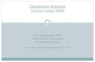 Classroom Systems School-wide PBIS CHRIS BORGMEIER, PHD PORTLAND STATE UNIVERSITY CBORGMEI@PDX.EDU WWW.PBISCLASSROOMSYSTEMS.PBWORKS.COM.