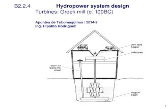 1 Apuntes de Tubomquinas / 2014-2 Ing. Hip³lito Rodrguez B2.2.4 Hydropower system design Turbines: Greek mill (c. 100BC) Apuntes de Tubomquinas / 2014-2