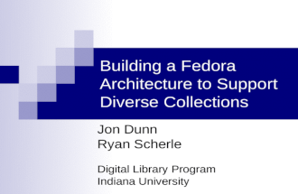 Building a Fedora Architecture to Support Diverse Collections Jon Dunn Ryan Scherle Digital Library Program Indiana University