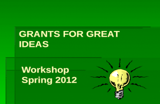 GRANTS FOR GREAT IDEAS Workshop Spring 2012. Workshop Objectives To provide a format for writing grant proposals. To offer insights for creating effective.