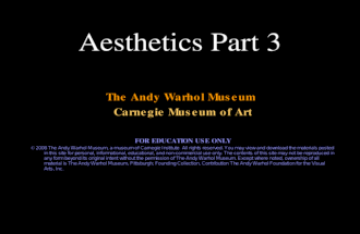 Aesthetics Part 3 The Andy Warhol Museum Carnegie Museum of Art FOR EDUCATION USE ONLY © 2008 The Andy Warhol Museum, a museum of Carnegie Institute. All