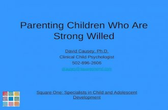 Parenting Children Who Are Strong Willed David Causey, Ph.D. Clinical Child Psychologist 502-896-2606 dcausey@  Square One: Specialists in